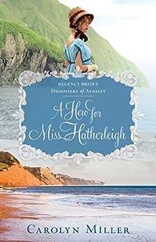 A Hero for Miss Hatherleigh (Regency Brides: Daughters of Aynsley Book 1) by [Miller, Carolyn]