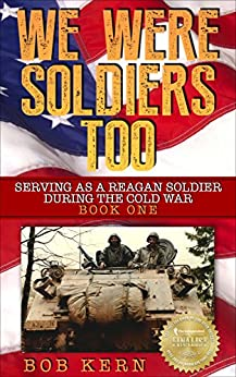 We Were Soldiers Too: Serving As A Reagan Soldier During The Cold War by [Kern, Bob]