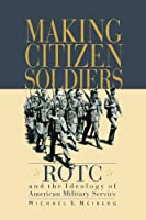 Making Citizen-Soldiers: ROTC and the Ideology of American Military Service