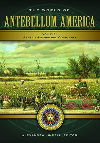 The World of Antebellum America: A Daily Life Encyclopedia [2 volumes] (Daily Life Encyclopedias)