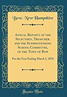 Annual Reports of the Selectmen, Treasurer, and the Superintending School Committee, of the Town of Bow: For the Year Ending March 1, 1878 (Classic Reprint)