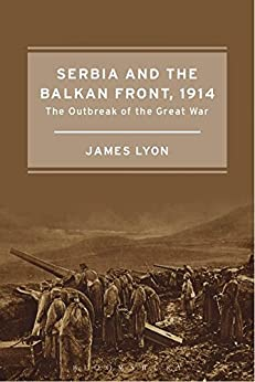 Serbia and the Balkan Front, 1914: The Outbreak of the Great War by [Lyon, James]