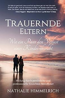 Trauernde Eltern: Wie ein Paar den Verlust eines Kindes überlebt (German Edition) by [Himmelrich, Nathalie]