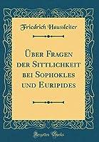 Ueber Fragen Der Sittlichkeit Bei Sophokles Und Euripides (Classic Reprint)