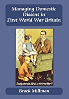 Managing Domestic Dissent in First World War Britain (British Politics and Society)