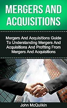 Mergers And Acquisitions: Mergers And Acquisitions Guide To Understanding Mergers And Acquisitions And Profiting From Mergers And Acquisitions (Mergers ... and Tax of Mergers And Acquisitions) by [McQuilkin, John]