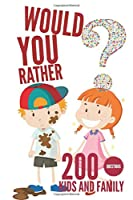 Would You Rather: 200 Questions For Kids And Family, Hilarious, Funny, Silly, Hard, Easy and Challenging Questions for the Whole Family: Kids, Adults, Teens, Girls, and Boys, Game Book.