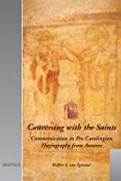 Conversing with the Saints: Communication in Pre-Carolingian Hagiography from Auxerre (Utrecht Studies in Medieval Literacy)