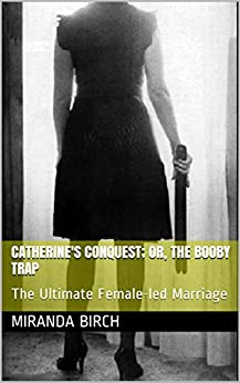 Catherine's Conquest; or, the Booby Trap: The Ultimate Female-led Marriage by [Birch, Miranda]