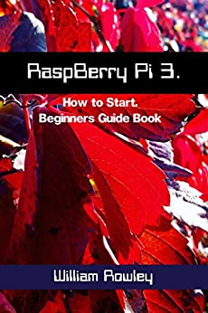 RaspBerry Pi 3: How to Start: Beginners Guide Book by [Rowley, William ]