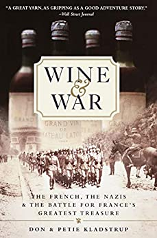 Wine and War: The French, the Nazis, and the Battle for France's Greatest Treasure by [Kladstrup, Donald, Kladstrup, Petie]