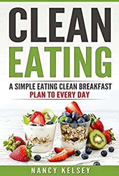 Clean Eating: A Simple Eating Clean Breakfast Recipes To Every Day by [Kelsey, Nancy]