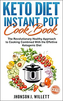 Keto Diet Instant Pot Cookbook: The Revolutionary Healthy Approach To Cooking Combined With The Effective Ketogenic Diet by [Willett, Jhonson J.]