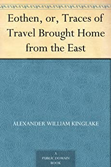 Eothen, or, Traces of Travel Brought Home from the East by [Kinglake, Alexander William]