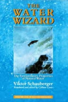 The Water Wizard: The Extraordinary Properties of Natural Water by Viktor Schauberger(1999-11-05)