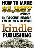 How to Make $1,287 (or more) in Passive Income Every Month with Kindle Publishing: Kindle Publishing for Passive Income (English Edition)