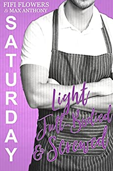 SATURDAY: Light, Full-Bodied & Screwed (Hookup Café Book 6) by [Flowers, Fifi, Anthony, Maxwell]