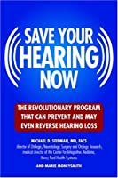 Save Your Hearing Now: The Revolutionary Program That Can Prevent and May Even Reverse Hearing Loss