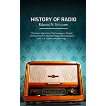 History of Radio: The Most Important Technologies, People and Events that Started Radio Broadcasting and the Communication Age