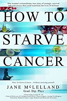 How to Starve Cancer ...without starving yourself: The Discovery of a Metabolic Cocktail That Could Transform the Lives of Millions by [Mclelland, Jane]