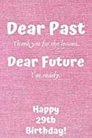 Dear Past Thank you for the lessons. Dear Future I'm ready. Happy 29th Birthday!: Dear Past 29th Birthday Card Quote Journal / Notebook / Diary / Greetings / Appreciation Gift (6 x 9 - 110 Blank Lined Pages)