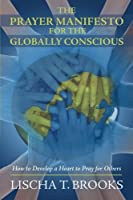 The Prayer Manifesto for the Globally Conscious: How to Develop a Heart to Pray for Others