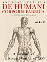 De Humani Corporis Fabrica: A Facsimile of the Revised Version of 1555: on the Fabric of the Human Body