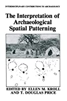 The Interpretation of Archaeological Spatial Patterning (Interdisciplinary Contributions to Archaeology)