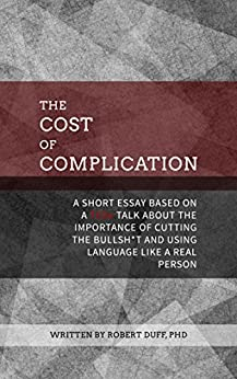 The Cost of Complication: A Short Essay Based on a TEDx Talk about the Importance of Cutting the Bullsh*t and Using Language Like a Real Person by [Duff, Robert]