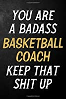You Are A Badass Basketball Coach Keep That Shit Up: Basketball Coach Journal / Notebook / Appreciation Gift / Alternative To a Card For Basketball Coaches ( 6 x 9 -120 Blank Lined Pages )