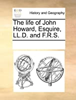 The Life of John Howard, Esquire, LL.D. and F.R.S.