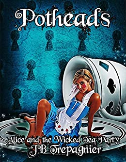 Potheads: Alice and the Wicked Tea Party (Fairy Tales That Bite Back Book 2) by [Trepagnier, JB]