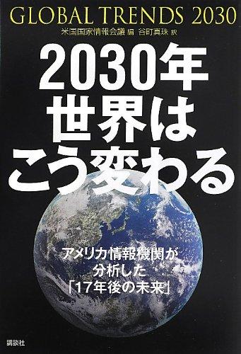 2030年 世界はこう変わる アメリカ情報機関が分析した「17年後の未来」 /