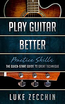 [Zecchin, Luke]のPlay Guitar Better: The Quick-Start Guide to Great Technique (Book + Online Bonus) (English Edition)