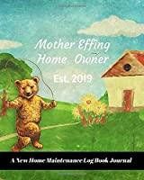 Mother Effing Home Owner Est. 2019: A New Home Maintenance Log Book Journal: 2 Years Tracker & Perfect Gift For House Real Estate Owners