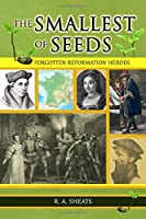 The Smallest of Seeds: Forgotten Reformation Heroes