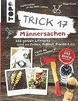 Trick 17 - Maennersachen: 222 geniale Lifehacks rund um Grillen, Fussball, Frauen & Co.