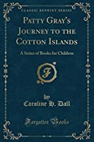 Patty Gray's Journey to the Cotton Islands: A Series of Books for Children (Classic Reprint)