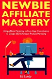 Newbie Affiliate Mastery: Make Money with Affiliate Marketing Fast. Earn Huge Commissions via Google SEO & Amazon Product Marketing (English Edition)