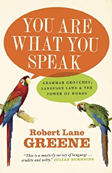 You Are What You Speak: Grammar Grouches, Language Laws and the Power of Words by [Greene, Robert Lane]