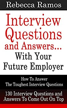 INTERVIEW: Interview Questions and Answers…With Your Future Employer - How To Answer The Toughest Interview Questions (130 Interview Questions and Answers) (Resume, Job Interview) by [Ramos, Rebecca]