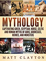 Mythology: Captivating Greek, Egyptian, Norse Celtic and Roman Myths of Gods, Goddesses, Heroes, and Monsters