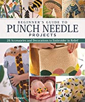Beginner's Guide to Punch Needle Projects: 26 Accessories and Decorations to Embroider in Relief (Beginners Guide)