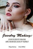 Jewelry Making: Learn to Create Fabulous Wire and Beaded Jewelry Yourself: (DIY Jewery, Wire Jewelry)