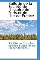 Bulletin de La Soci T de L'Histoire de Paris Et de L'Ile-de-France