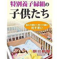 特別養子縁組の子供たち 産みの親から育ての親に託す思い (朝日新聞デジタルSELECT)