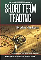 The Complete Guide to Investing in Short-Term Trading: How to Earn High Rates of Returns Safely