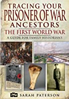 Tracing Your Prisoner of War Ancestors: The First World War, A Guide for Family Historians (Family History (Pen & Sword))