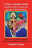 Crimes Against India: And the Need to Protect Its Ancient Vedic Tradition: 1000 Years of Attacks Against Hinduism and What to Do about It