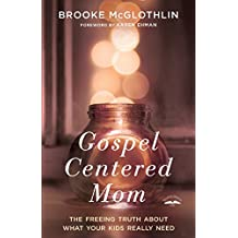 Gospel Centered Mom: the Freeing Truth About What Your Kids